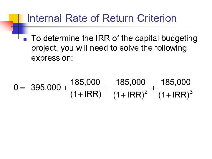 Internal Rate of Return Criterion n To determine the IRR of the capital budgeting