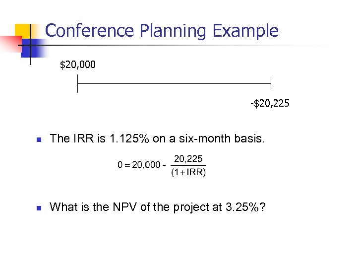 Conference Planning Example $20, 000 -$20, 225 n The IRR is 1. 125% on