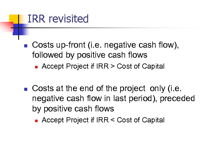 IRR revisited n Costs up-front (i. e. negative cash flow), followed by positive cash