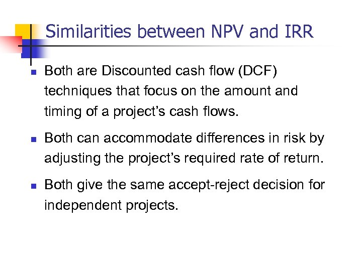 Similarities between NPV and IRR n n n Both are Discounted cash flow (DCF)
