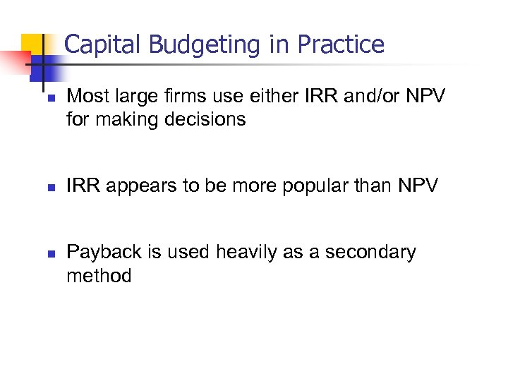 Capital Budgeting in Practice n n n Most large firms use either IRR and/or