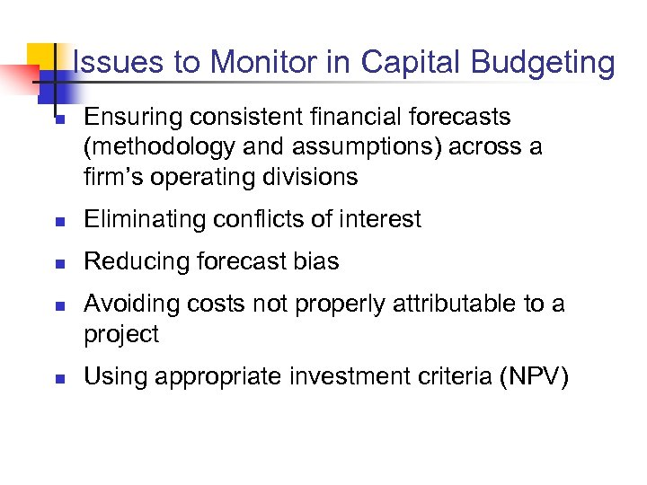 Issues to Monitor in Capital Budgeting n Ensuring consistent financial forecasts (methodology and assumptions)