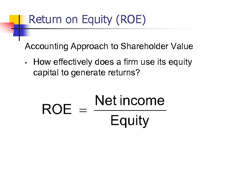 Return on Equity (ROE) Accounting Approach to Shareholder Value § How effectively does a