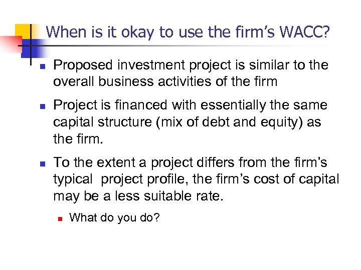 When is it okay to use the firm's WACC? n n n Proposed investment