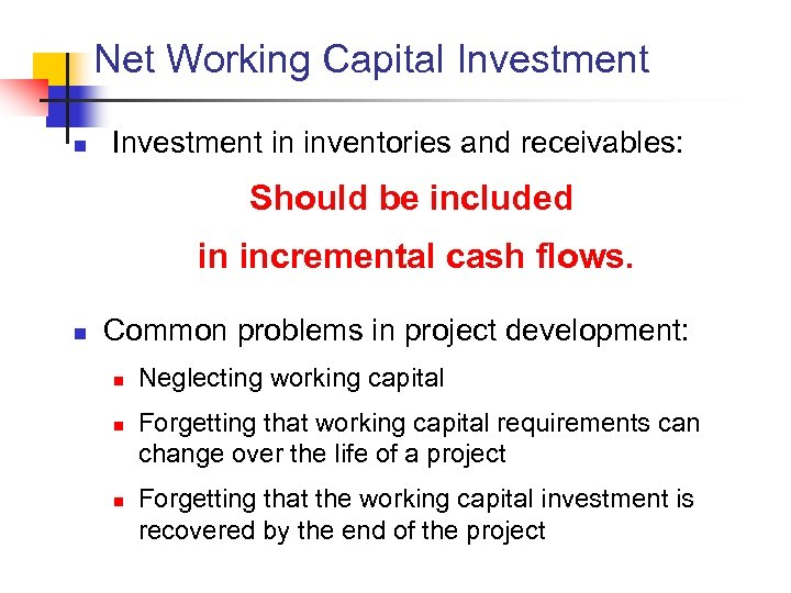 Net Working Capital Investment n Investment in inventories and receivables: Should be included in