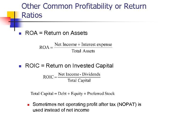 Other Common Profitability or Return Ratios n ROA = Return on Assets n ROIC