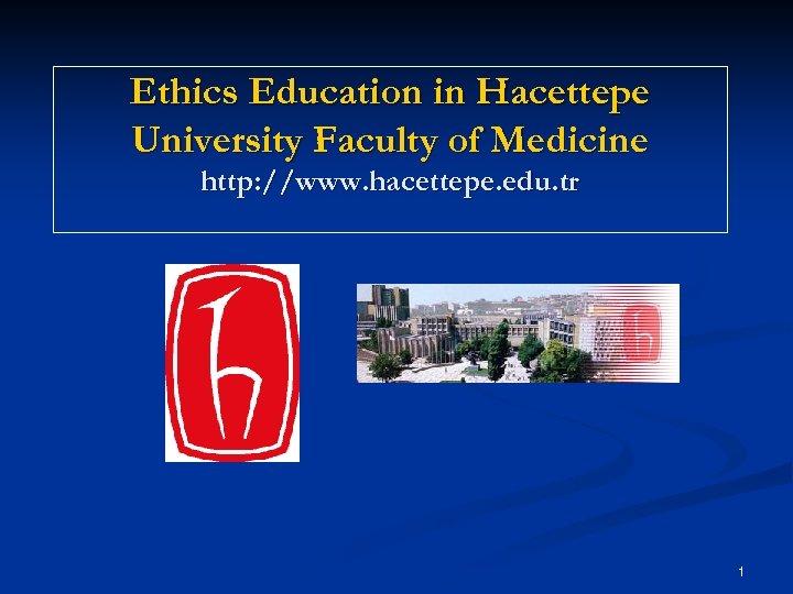 Ethics Education in Hacettepe University Faculty of Medicine http: //www. hacettepe. edu. tr 1