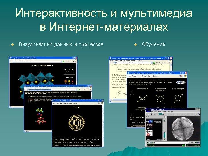 Интерактивность и мультимедиа в Интернет-материалах u Визуализация данных и процессов u Обучение