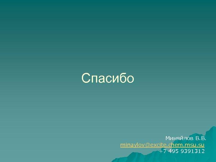 Спасибо Миняйлов В. В. minaylov@excite. chem. msu. su +7 495 9391312