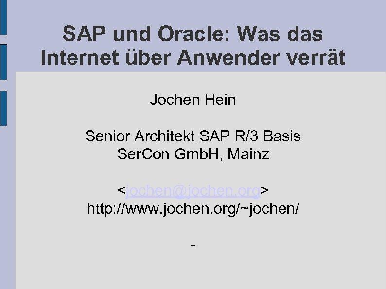 SAP und Oracle: Was das Internet über Anwender verrät Jochen Hein Senior Architekt SAP