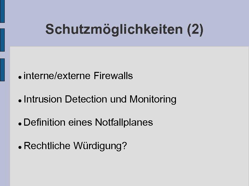 Schutzmöglichkeiten (2) interne/externe Firewalls Intrusion Detection und Monitoring Definition eines Notfallplanes Rechtliche Würdigung?