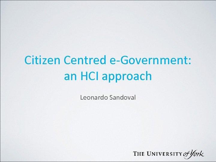 Citizen Centred e-Government: an HCI approach Leonardo Sandoval