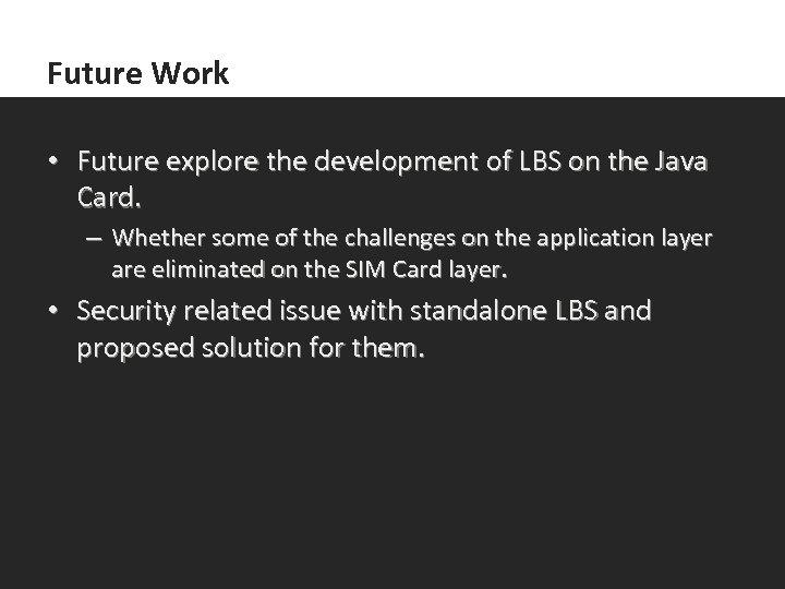 Future Work • Future explore the development of LBS on the Java Card. –