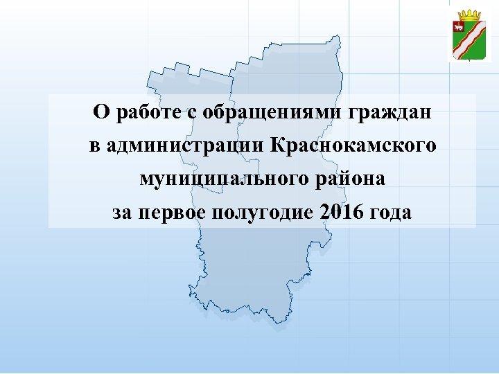 О работе с обращениями граждан в администрации Краснокамского муниципального района за первое полугодие 2016