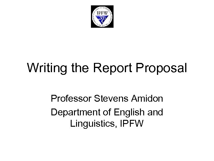 Writing the Report Proposal Professor Stevens Amidon Department of English and Linguistics, IPFW