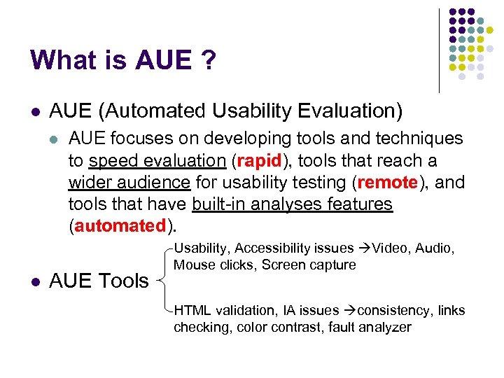 What is AUE ? l AUE (Automated Usability Evaluation) l l AUE focuses on