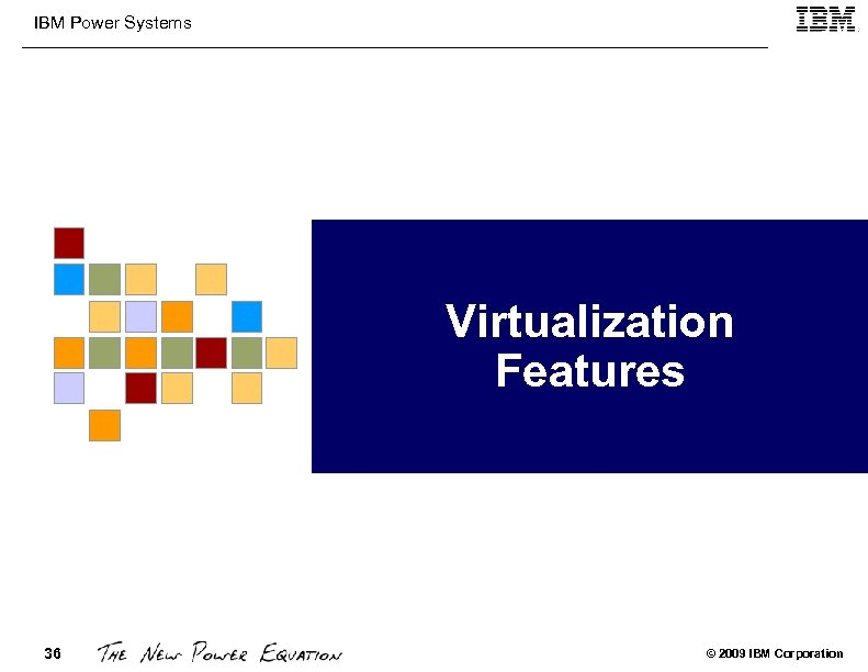 IBM Power Systems Virtualization Features 36 © 2009 IBM Corporation