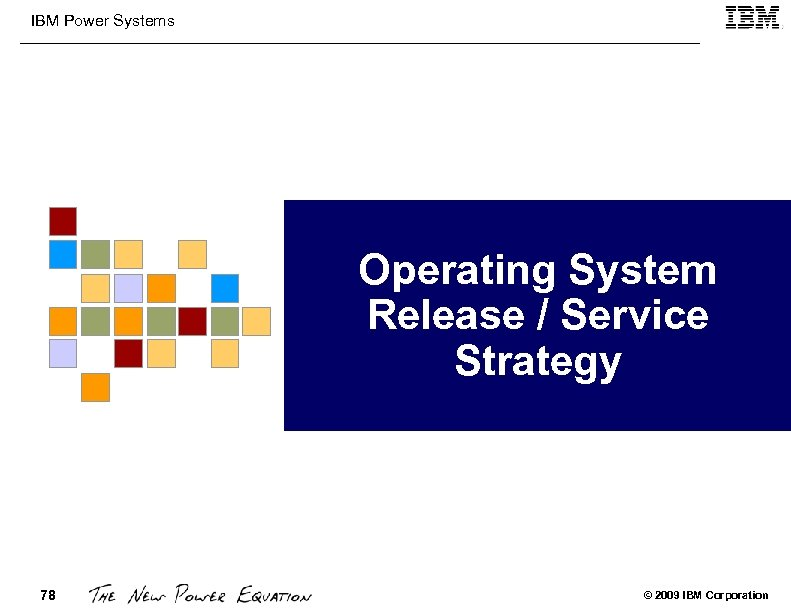 IBM Power Systems Operating System Release / Service Strategy 78 © 2009 IBM Corporation