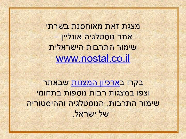 מצגת זאת מאוחסנת בשרתי אתר נוסטלגיה אונליין – שימור התרבות הישראלית www. nostal.