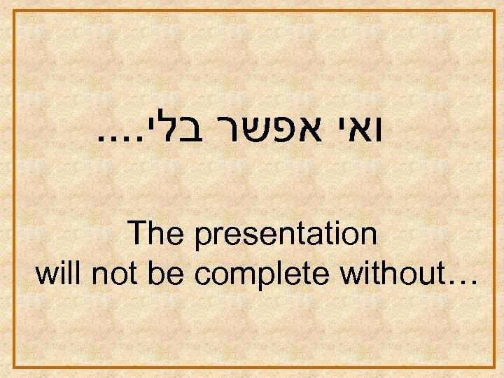 . . ואי אפשר בלי The presentation will not be complete without…