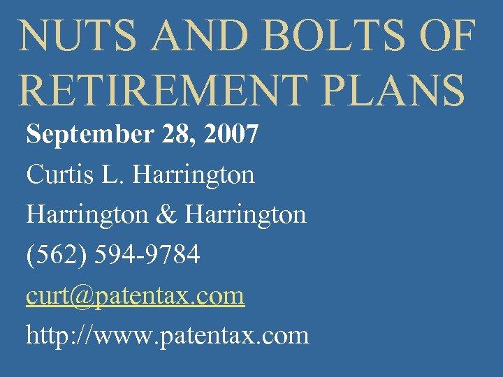 NUTS AND BOLTS OF RETIREMENT PLANS September 28, 2007 Curtis L. Harrington & Harrington