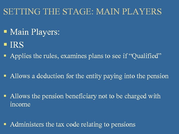 SETTING THE STAGE: MAIN PLAYERS § Main Players: § IRS § Applies the rules,