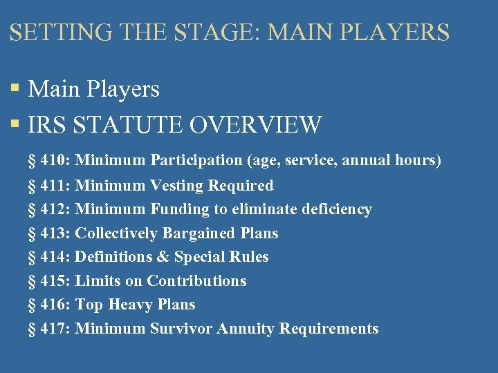 SETTING THE STAGE: MAIN PLAYERS § Main Players § IRS STATUTE OVERVIEW § 410: