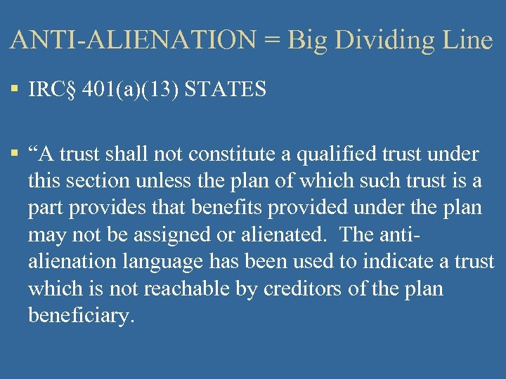 """ANTI-ALIENATION = Big Dividing Line § IRC§ 401(a)(13) STATES § """"A trust shall not"""