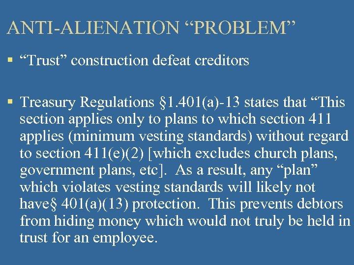 "ANTI-ALIENATION ""PROBLEM"" § ""Trust"" construction defeat creditors § Treasury Regulations § 1. 401(a)-13 states"