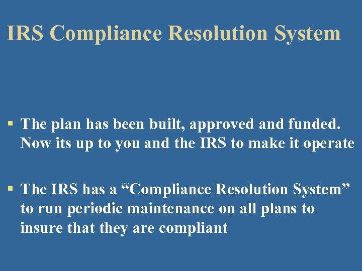 IRS Compliance Resolution System § The plan has been built, approved and funded. Now