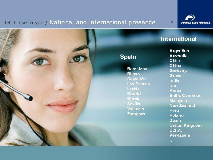 04. Close to you / National and international presence 66 International Spain Barcelona Bilbao