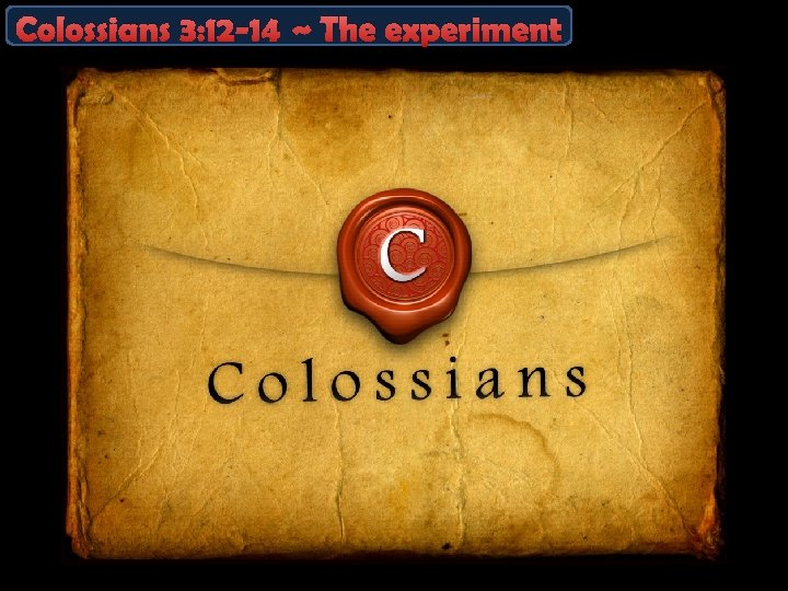 Colossians 3: 12 -14 ~ The experiment