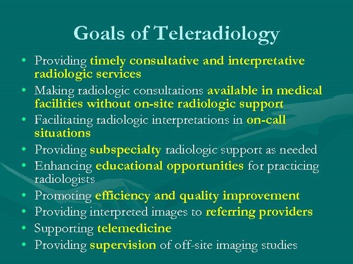 Goals of Teleradiology • Providing timely consultative and interpretative radiologic services • Making radiologic