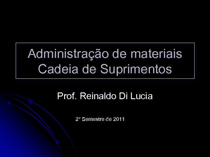 Administração de materiais Cadeia de Suprimentos Prof. Reinaldo Di Lucia 2º Semestre de 2011