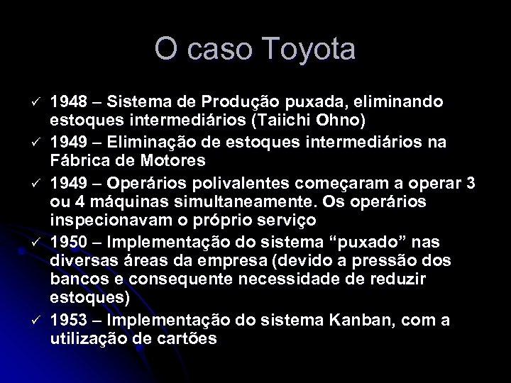 O caso Toyota ü ü ü 1948 – Sistema de Produção puxada, eliminando estoques