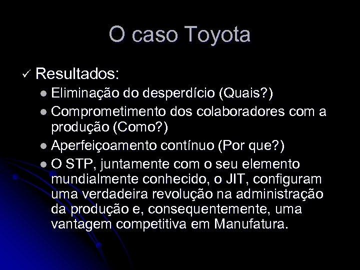 O caso Toyota ü Resultados: l Eliminação do desperdício (Quais? ) l Comprometimento dos