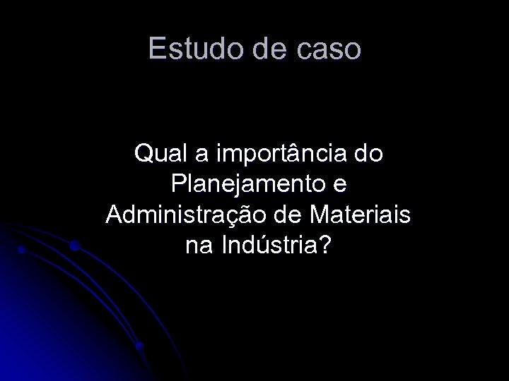 Estudo de caso Qual a importância do Planejamento e Administração de Materiais na Indústria?