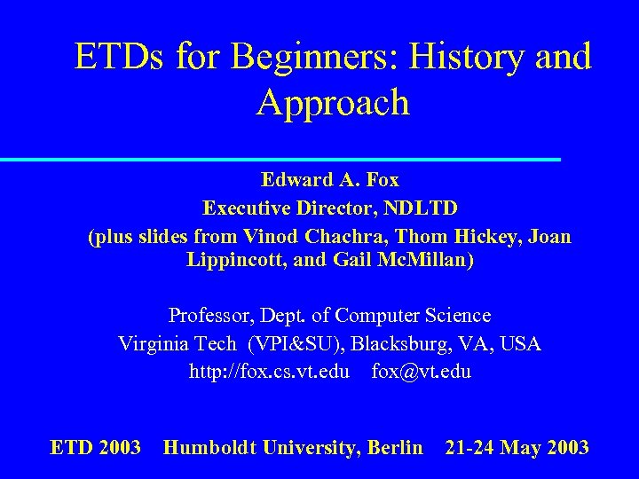 ETDs for Beginners: History and Approach Edward A. Fox Executive Director, NDLTD (plus slides