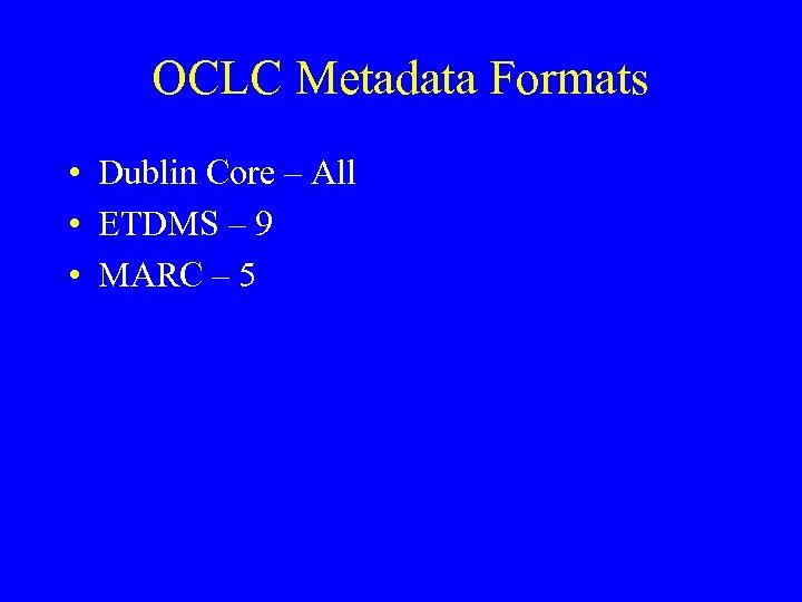 OCLC Metadata Formats • Dublin Core – All • ETDMS – 9 • MARC