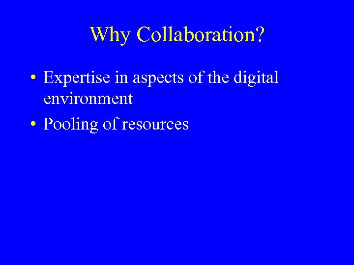 Why Collaboration? • Expertise in aspects of the digital environment • Pooling of resources