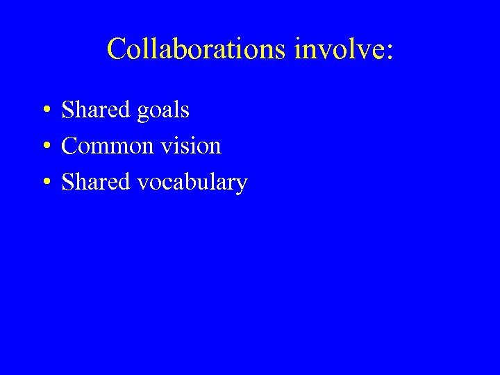 Collaborations involve: • Shared goals • Common vision • Shared vocabulary