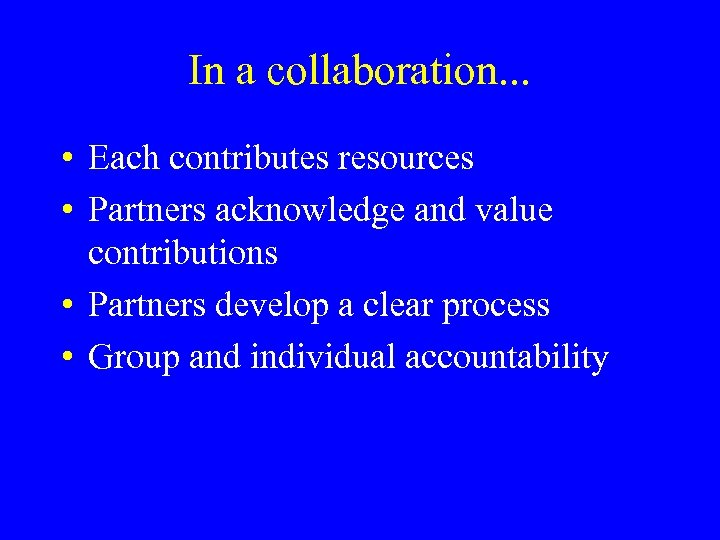 In a collaboration. . . • Each contributes resources • Partners acknowledge and value