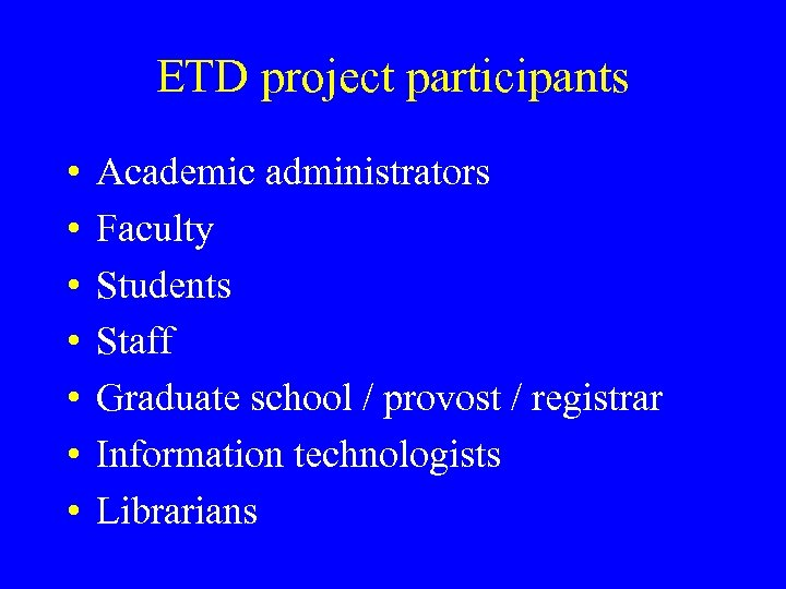 ETD project participants • • Academic administrators Faculty Students Staff Graduate school / provost