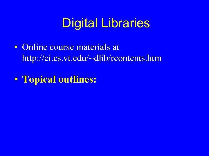 Digital Libraries • Online course materials at http: //ei. cs. vt. edu/~dlib/rcontents. htm •