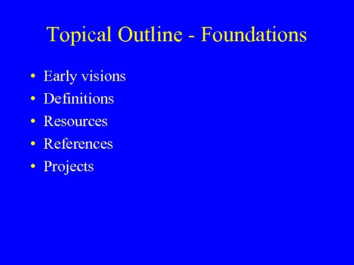 Topical Outline - Foundations • • • Early visions Definitions Resources References Projects
