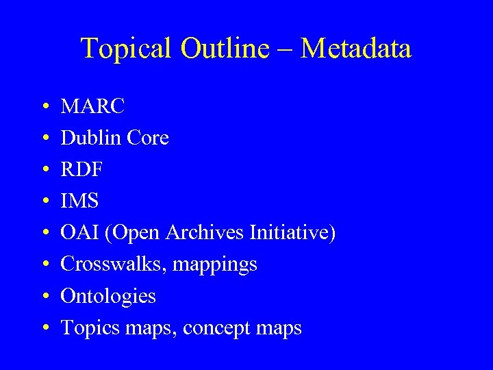 Topical Outline – Metadata • • MARC Dublin Core RDF IMS OAI (Open Archives
