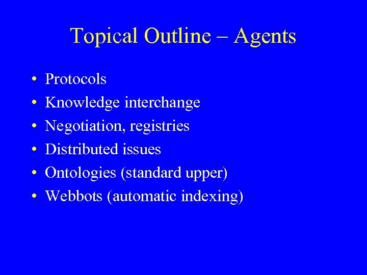 Topical Outline – Agents • • • Protocols Knowledge interchange Negotiation, registries Distributed issues