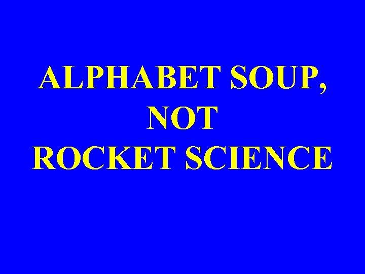 ALPHABET SOUP, NOT ROCKET SCIENCE
