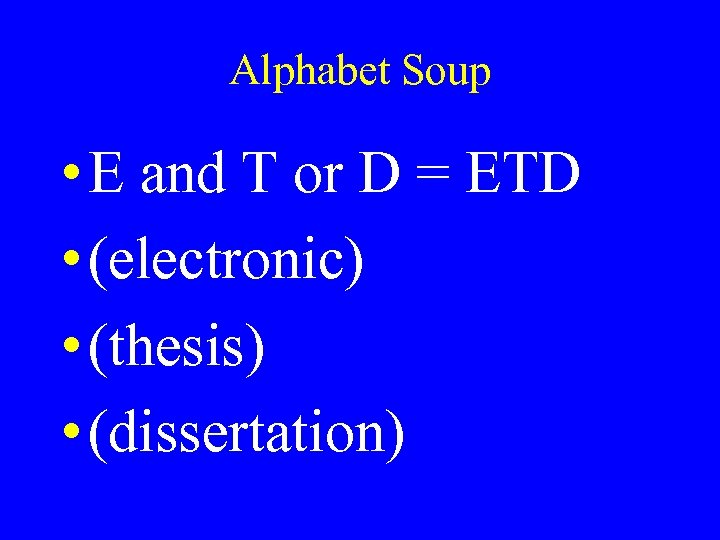 Alphabet Soup • E and T or D = ETD • (electronic) • (thesis)