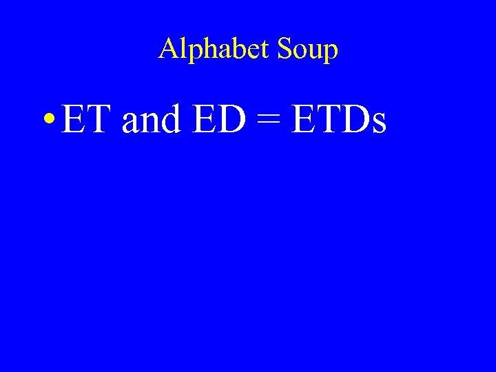 Alphabet Soup • ET and ED = ETDs